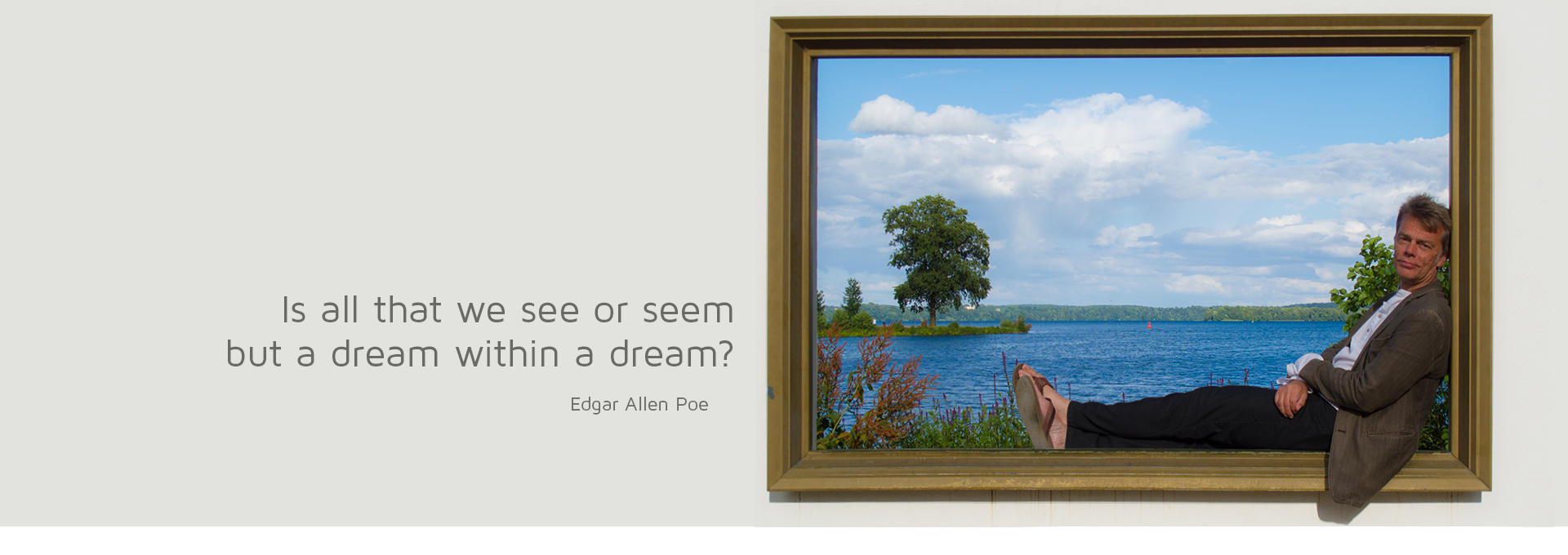 Is all that we see or seem but a dream within a dream? (E. A. Poe)